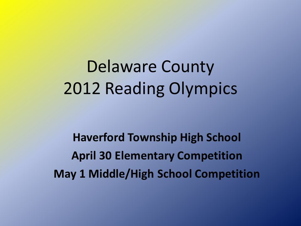 Delaware County 2012 Reading Olympics Haverford Township High School April 30 Elementary Competition May 1 Middle/High School Competition