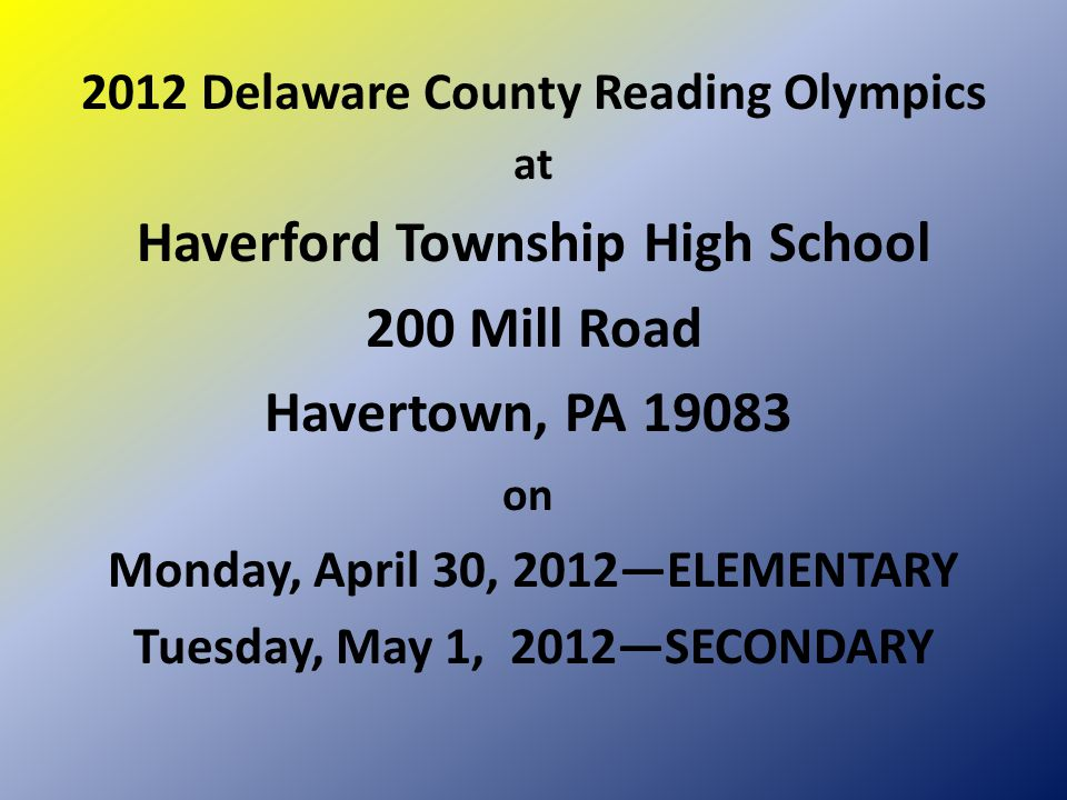 2012 Delaware County Reading Olympics at Haverford Township High School 200 Mill Road Havertown, PA 19083 on Monday, April 30, 2012—ELEMENTARY Tuesday, May 1, 2012—SECONDARY