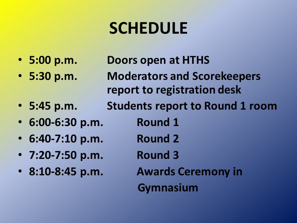 SCHEDULE 5:00 p.m.Doors open at HTHS 5:30 p.m.Moderators and Scorekeepers report to registration desk 5:45 p.m.Students report to Round 1 room 6:00-6:30 p.m.Round 1 6:40-7:10 p.m.Round 2 7:20-7:50 p.m.Round 3 8:10-8:45 p.m.Awards Ceremony in Gymnasium