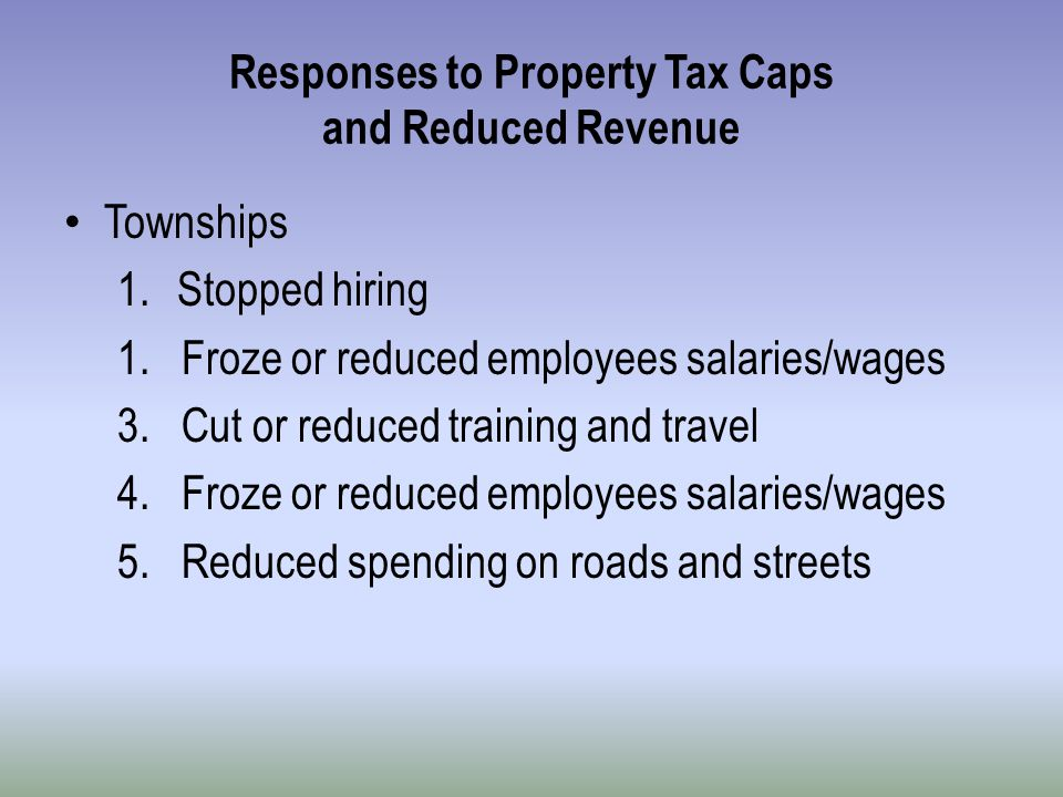 Responses to Property Tax Caps and Reduced Revenue Townships 1.Stopped hiring 1.
