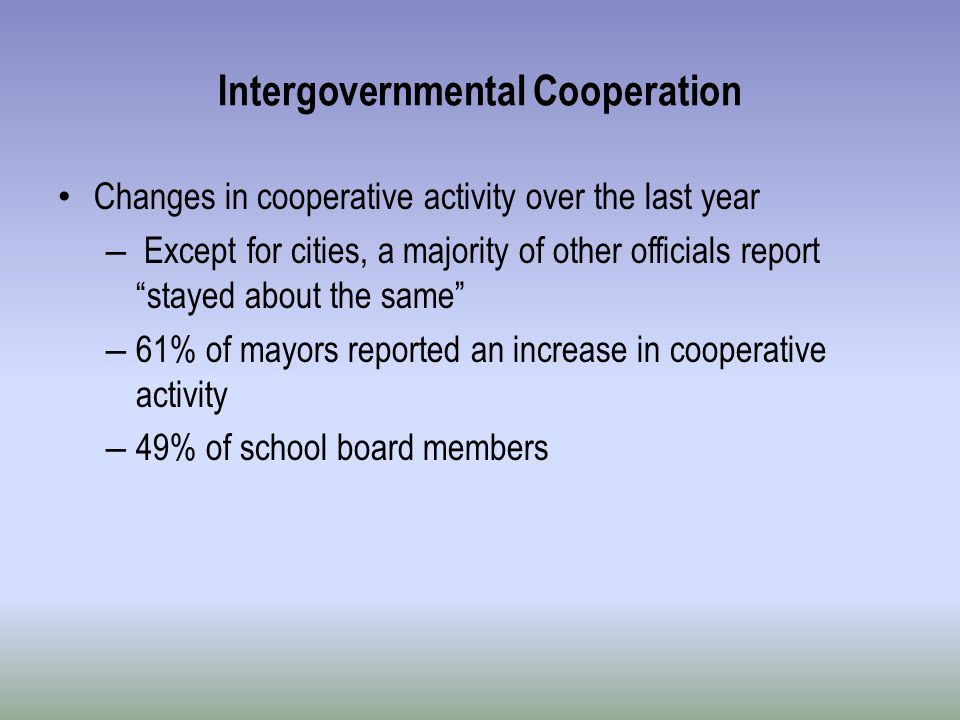 Intergovernmental Cooperation Changes in cooperative activity over the last year – Except for cities, a majority of other officials report stayed about the same – 61% of mayors reported an increase in cooperative activity – 49% of school board members