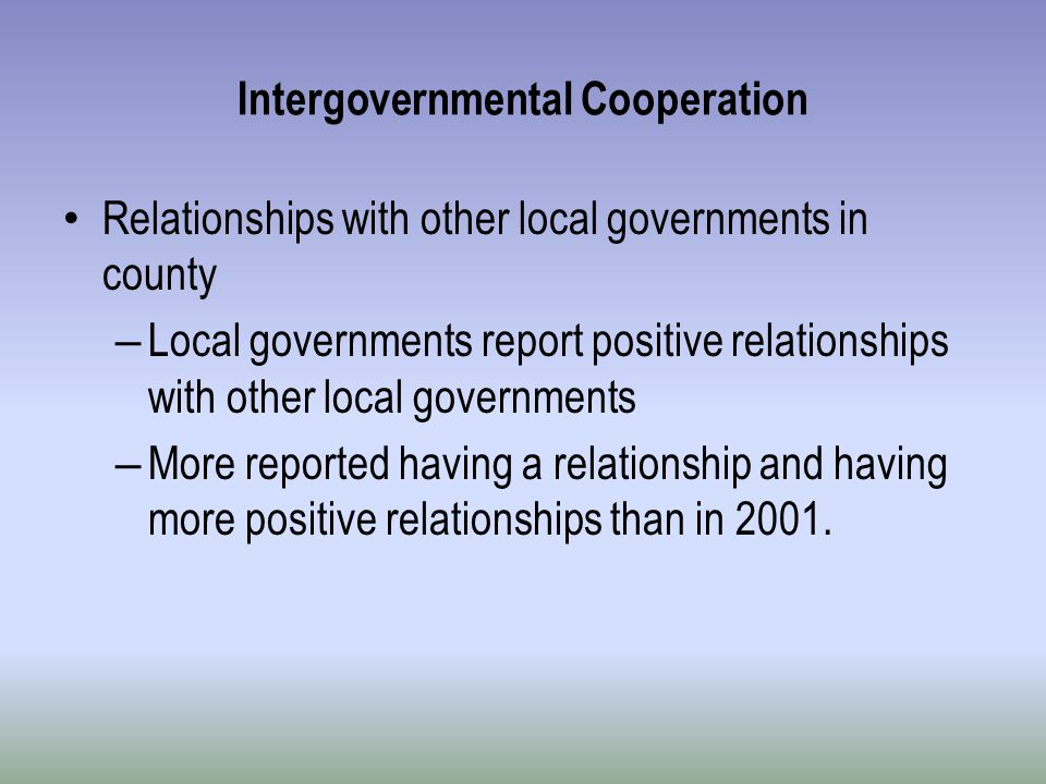 Intergovernmental Cooperation Relationships with other local governments in county – Local governments report positive relationships with other local governments – More reported having a relationship and having more positive relationships than in 2001.