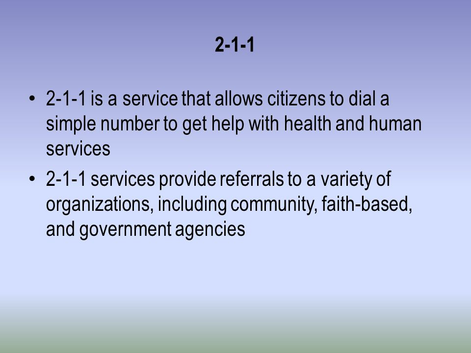 2-1-1 2-1-1 is a service that allows citizens to dial a simple number to get help with health and human services 2-1-1 services provide referrals to a variety of organizations, including community, faith-based, and government agencies