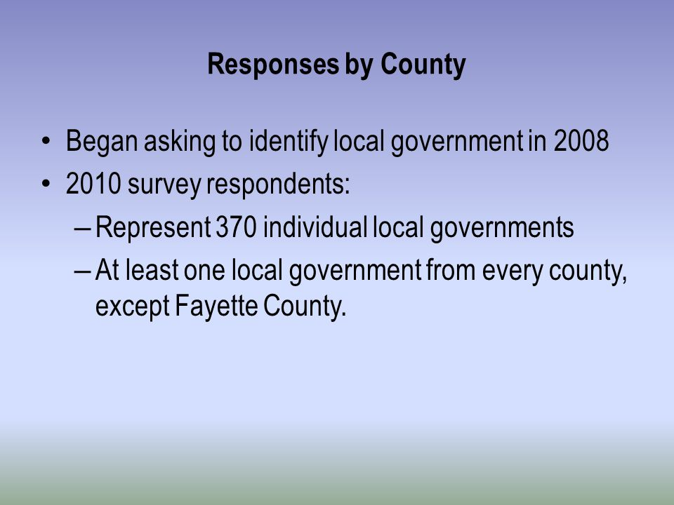 Responses by County Began asking to identify local government in 2008 2010 survey respondents: – Represent 370 individual local governments – At least one local government from every county, except Fayette County.