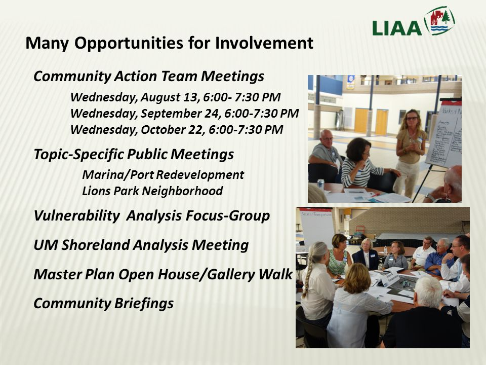 Many Opportunities for Involvement Community Action Team Meetings Wednesday, August 13, 6:00- 7:30 PM Wednesday, September 24, 6:00-7:30 PM Wednesday, October 22, 6:00-7:30 PM Topic-Specific Public Meetings Marina/Port Redevelopment Lions Park Neighborhood Vulnerability Analysis Focus-Group UM Shoreland Analysis Meeting Master Plan Open House/Gallery Walk Community Briefings
