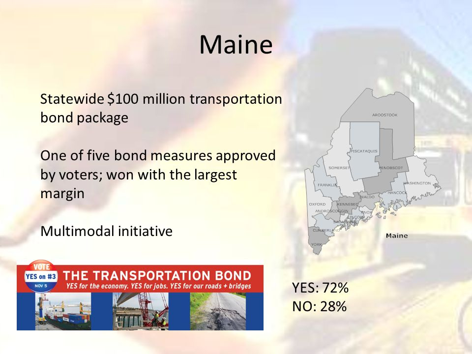 Maine Statewide $100 million transportation bond package One of five bond measures approved by voters; won with the largest margin Multimodal initiative YES: 72% NO: 28%