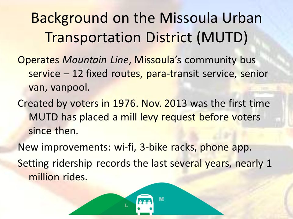 Background on the Missoula Urban Transportation District (MUTD) Operates Mountain Line, Missoula's community bus service – 12 fixed routes, para-transit service, senior van, vanpool.