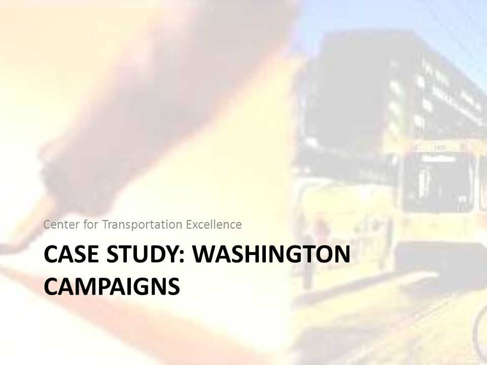 CASE STUDY: WASHINGTON CAMPAIGNS Center for Transportation Excellence