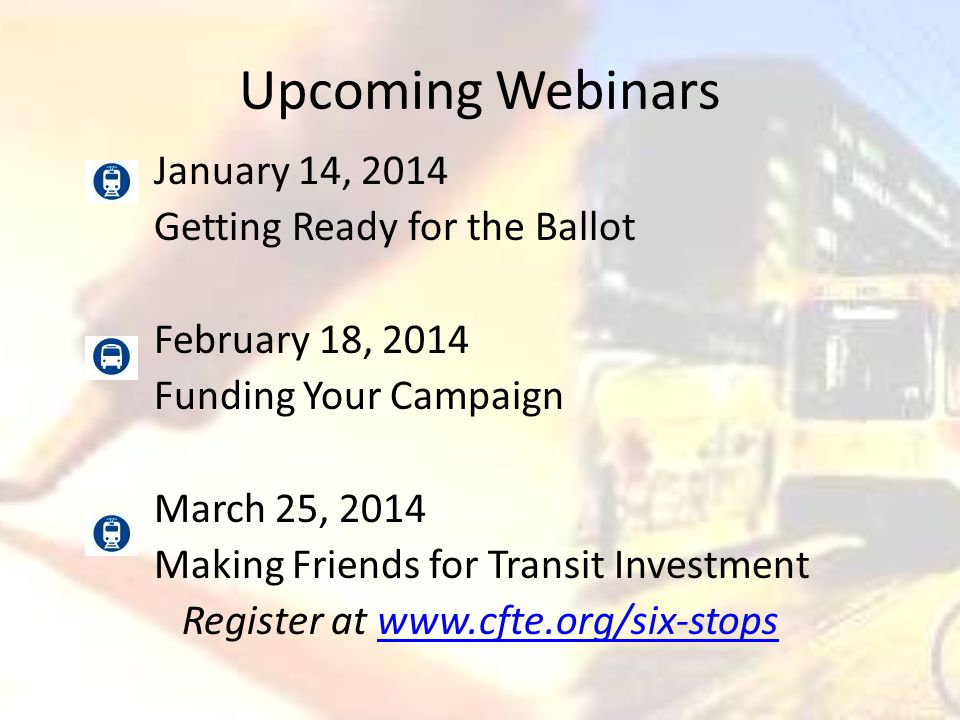 Upcoming Webinars January 14, 2014 Getting Ready for the Ballot February 18, 2014 Funding Your Campaign March 25, 2014 Making Friends for Transit Investment Register at www.cfte.org/six-stopswww.cfte.org/six-stops