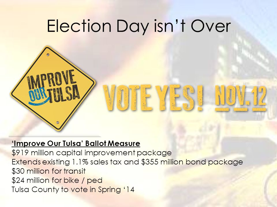 Election Day isn't Over 'Improve Our Tulsa' Ballot Measure $919 million capital improvement package Extends existing 1.1% sales tax and $355 million bond package $30 million for transit $24 million for bike / ped Tulsa County to vote in Spring '14