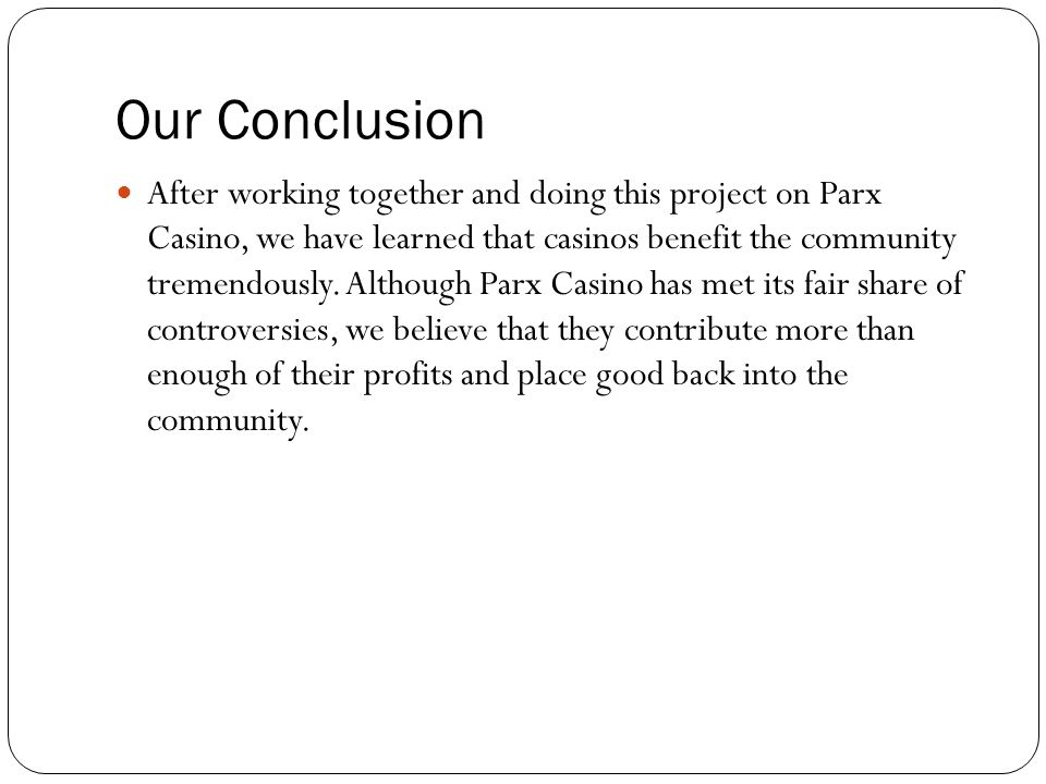 Our Conclusion After working together and doing this project on Parx Casino, we have learned that casinos benefit the community tremendously.