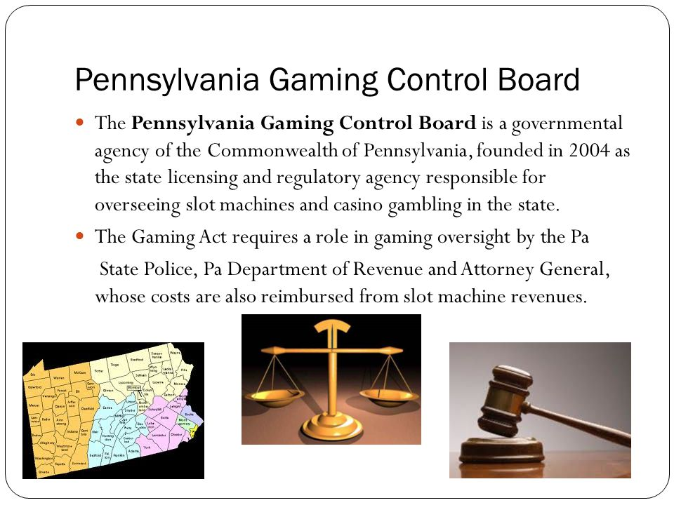Pennsylvania Gaming Control Board The Pennsylvania Gaming Control Board is a governmental agency of the Commonwealth of Pennsylvania, founded in 2004 as the state licensing and regulatory agency responsible for overseeing slot machines and casino gambling in the state.