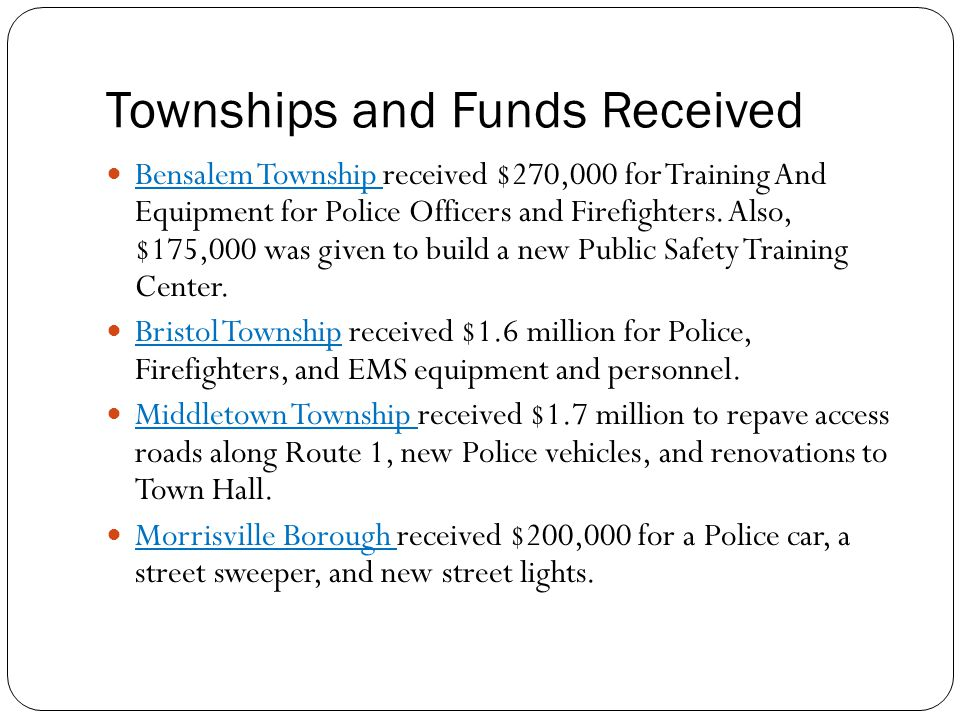 Townships and Funds Received Bensalem Township received $270,000 for Training And Equipment for Police Officers and Firefighters.