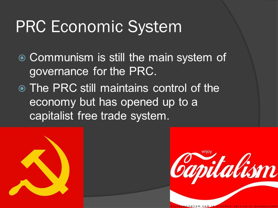 PRC Economic System  Communism is still the main system of governance for the PRC.