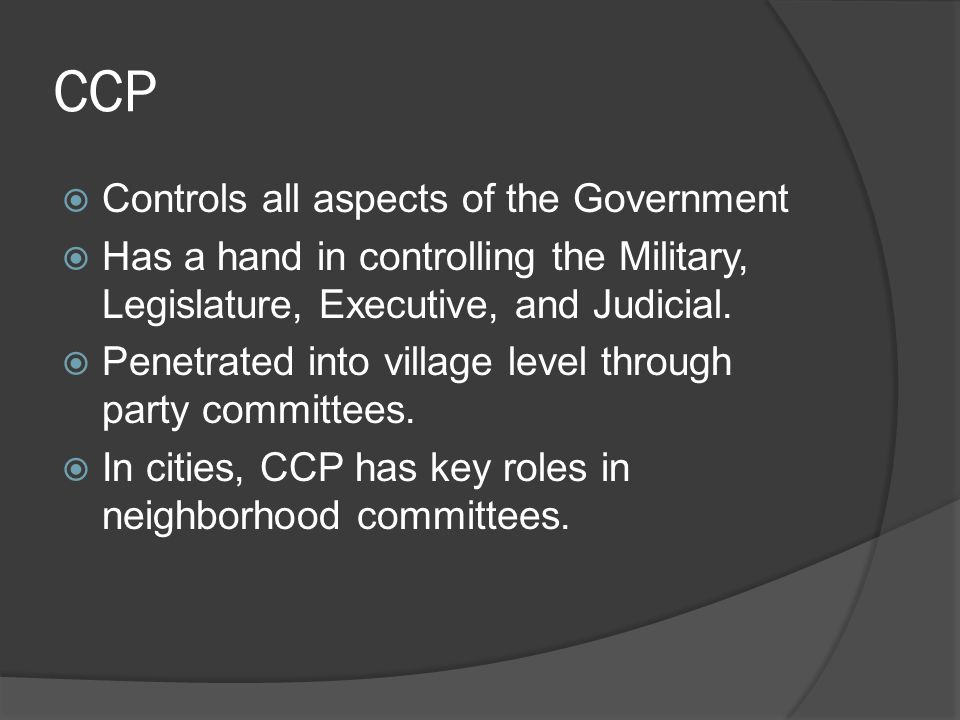 CCP  Controls all aspects of the Government  Has a hand in controlling the Military, Legislature, Executive, and Judicial.