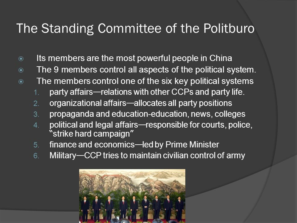 The Standing Committee of the Politburo  Its members are the most powerful people in China  The 9 members control all aspects of the political system.