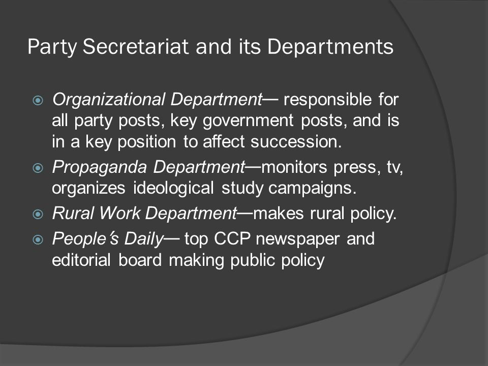 Party Secretariat and its Departments  Organizational Department — responsible for all party posts, key government posts, and is in a key position to affect succession.