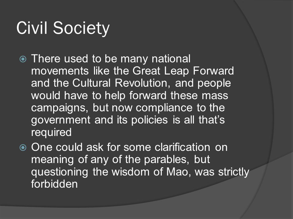 Civil Society  There used to be many national movements like the Great Leap Forward and the Cultural Revolution, and people would have to help forward these mass campaigns, but now compliance to the government and its policies is all that's required  One could ask for some clarification on meaning of any of the parables, but questioning the wisdom of Mao, was strictly forbidden