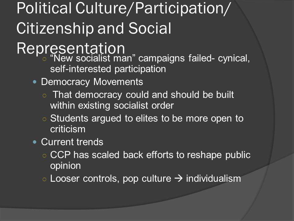 Political Culture/Participation/ Citizenship and Social Representation ○ New socialist man campaigns failed- cynical, self-interested participation Democracy Movements ○ That democracy could and should be built within existing socialist order ○ Students argued to elites to be more open to criticism Current trends ○ CCP has scaled back efforts to reshape public opinion ○ Looser controls, pop culture  individualism
