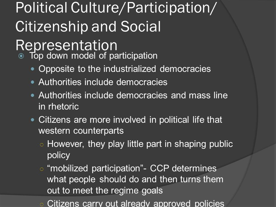 Political Culture/Participation/ Citizenship and Social Representation  Top down model of participation Opposite to the industrialized democracies Authorities include democracies Authorities include democracies and mass line in rhetoric Citizens are more involved in political life that western counterparts ○ However, they play little part in shaping public policy ○ mobilized participation - CCP determines what people should do and then turns them out to meet the regime goals ○ Citizens carry out already approved policies