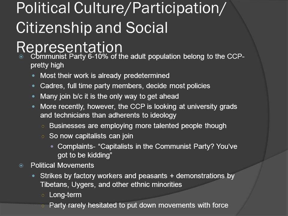 Political Culture/Participation/ Citizenship and Social Representation  Communist Party 6-10% of the adult population belong to the CCP- pretty high Most their work is already predetermined Cadres, full time party members, decide most policies Many join b/c it is the only way to get ahead More recently, however, the CCP is looking at university grads and technicians than adherents to ideology ○ Businesses are employing more talented people though ○ So now capitalists can join Complaints- Capitalists in the Communist Party.