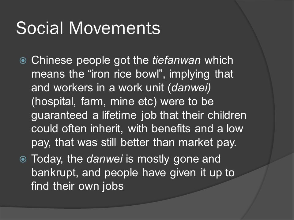 Social Movements  Chinese people got the tiefanwan which means the iron rice bowl , implying that and workers in a work unit (danwei) (hospital, farm, mine etc) were to be guaranteed a lifetime job that their children could often inherit, with benefits and a low pay, that was still better than market pay.
