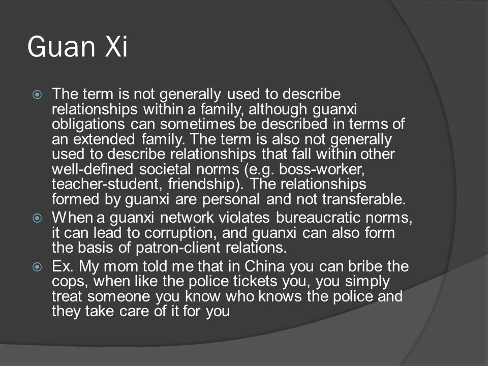 Guan Xi  The term is not generally used to describe relationships within a family, although guanxi obligations can sometimes be described in terms of an extended family.