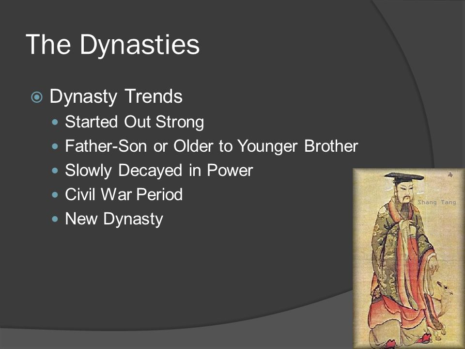 The Dynasties  Dynasty Trends Started Out Strong Father-Son or Older to Younger Brother Slowly Decayed in Power Civil War Period New Dynasty