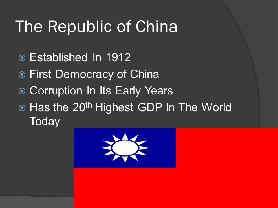 The Republic of China  Established In 1912  First Democracy of China  Corruption In Its Early Years  Has the 20 th Highest GDP In The World Today
