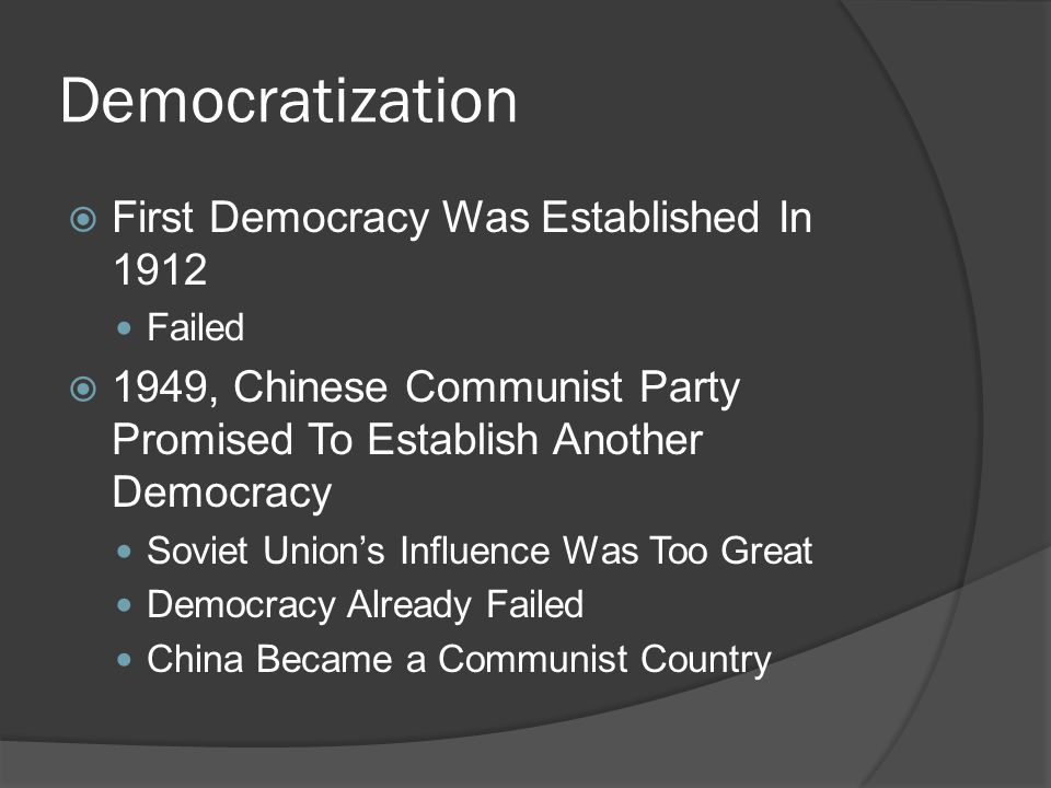 Democratization  First Democracy Was Established In 1912 Failed  1949, Chinese Communist Party Promised To Establish Another Democracy Soviet Union's Influence Was Too Great Democracy Already Failed China Became a Communist Country