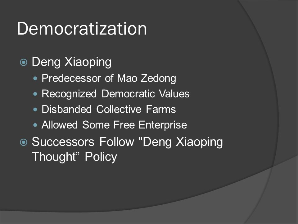 Democratization  Deng Xiaoping Predecessor of Mao Zedong Recognized Democratic Values Disbanded Collective Farms Allowed Some Free Enterprise  Successors Follow Deng Xiaoping Thought Policy