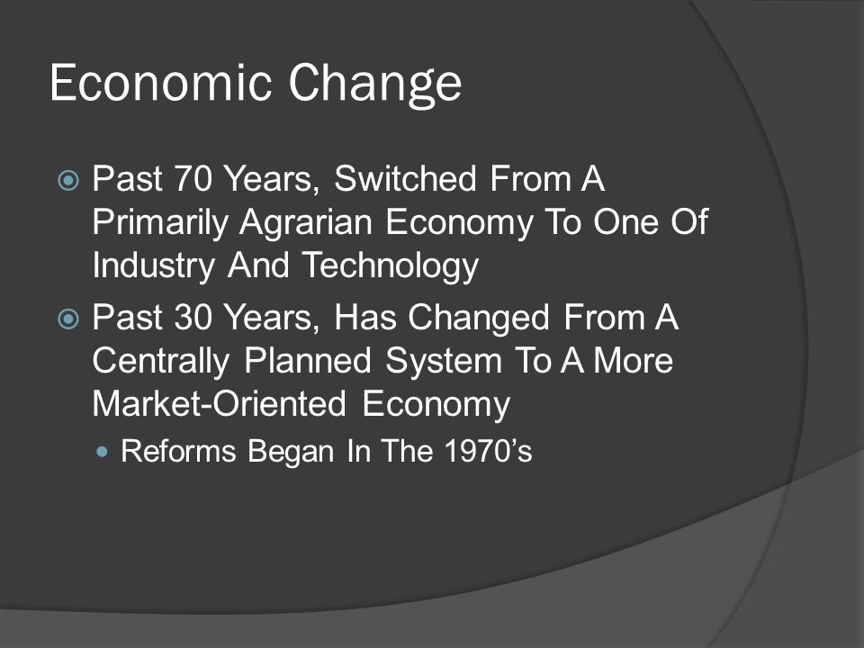 Economic Change  Past 70 Years, Switched From A Primarily Agrarian Economy To One Of Industry And Technology  Past 30 Years, Has Changed From A Centrally Planned System To A More Market-Oriented Economy Reforms Began In The 1970's