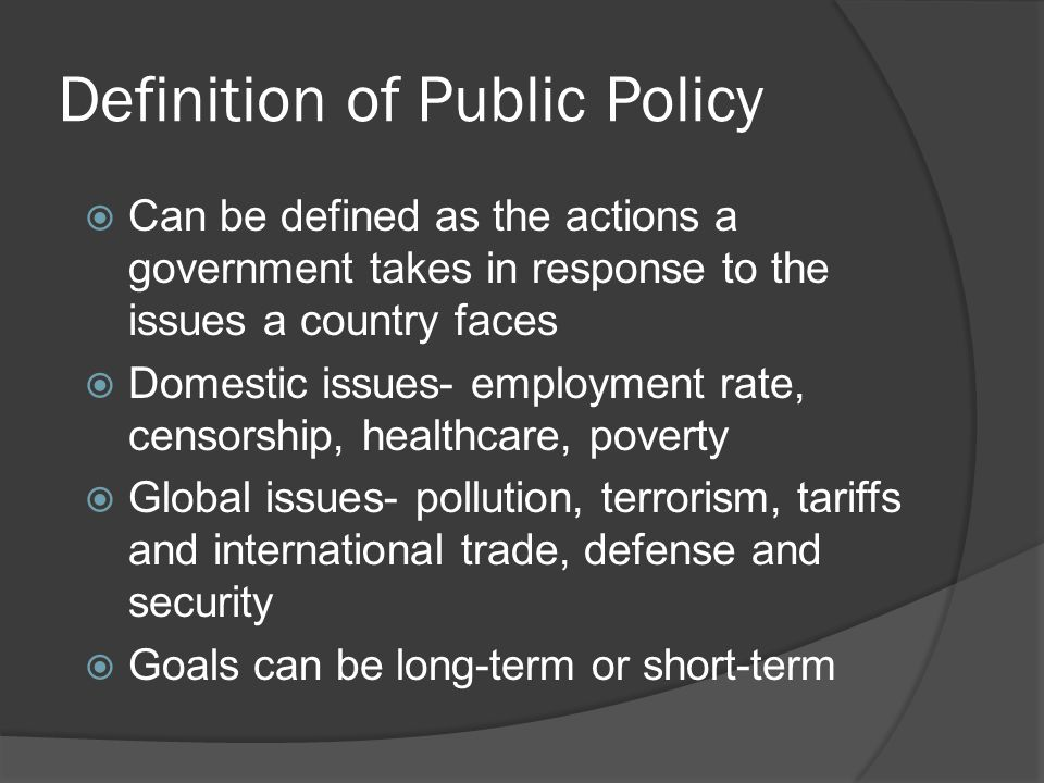 Definition of Public Policy  Can be defined as the actions a government takes in response to the issues a country faces  Domestic issues- employment rate, censorship, healthcare, poverty  Global issues- pollution, terrorism, tariffs and international trade, defense and security  Goals can be long-term or short-term
