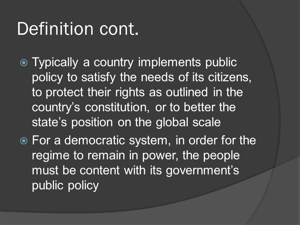 Definition cont.  Typically a country implements public policy to satisfy the needs of its citizens, to protect their rights as outlined in the count