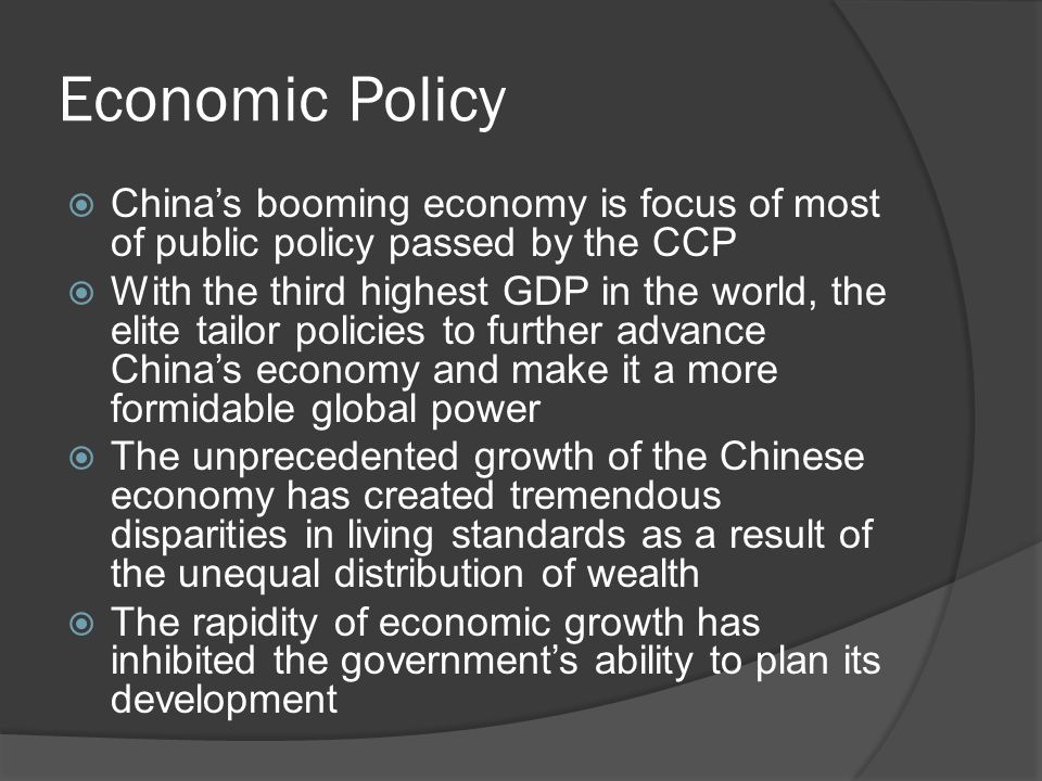 Economic Policy  China's booming economy is focus of most of public policy passed by the CCP  With the third highest GDP in the world, the elite tailor policies to further advance China's economy and make it a more formidable global power  The unprecedented growth of the Chinese economy has created tremendous disparities in living standards as a result of the unequal distribution of wealth  The rapidity of economic growth has inhibited the government's ability to plan its development
