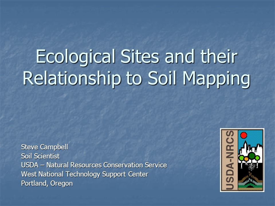 Ecological Sites and their Relationship to Soil Mapping Steve Campbell Soil Scientist USDA – Natural Resources Conservation Service West National Technology Support Center Portland, Oregon