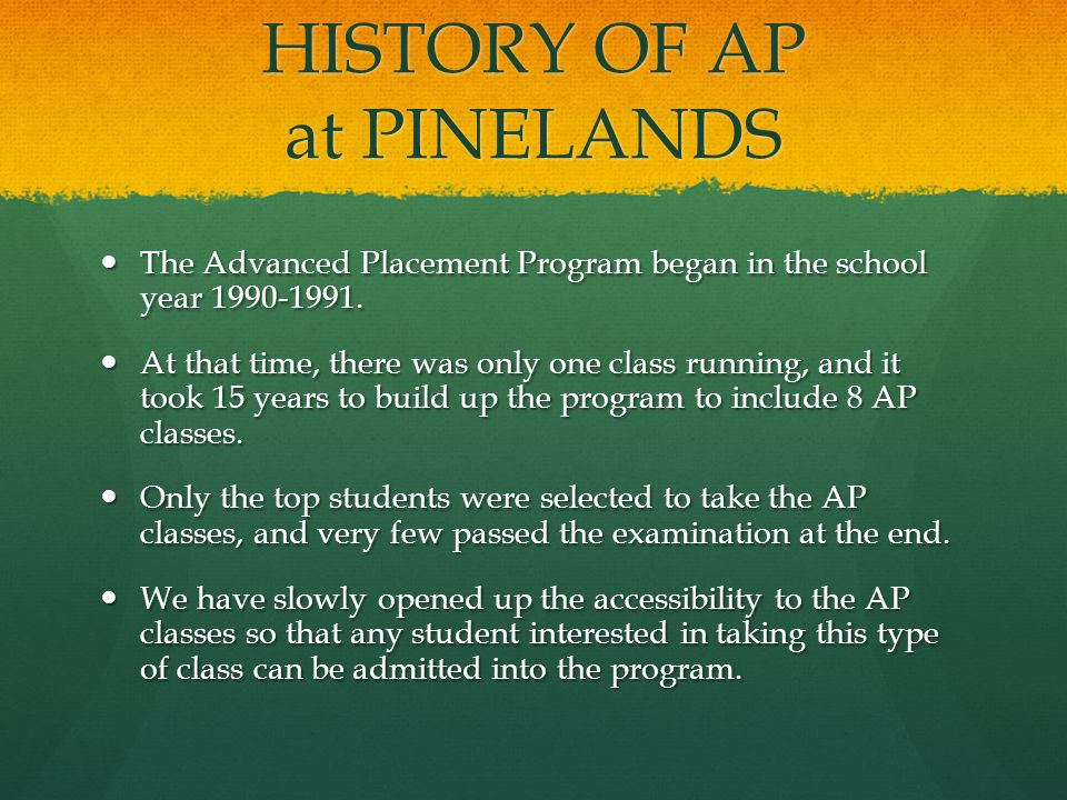 HISTORY OF AP at PINELANDS The Advanced Placement Program began in the school year 1990-1991.