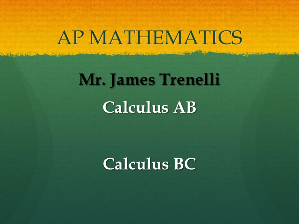 AP MATHEMATICS Mr. James Trenelli Calculus AB Calculus BC