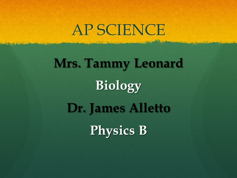AP SCIENCE Mrs. Tammy Leonard Biology Dr. James Alletto Physics B