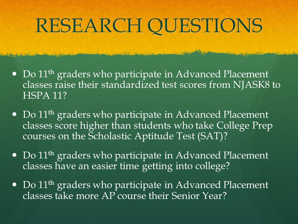 RESEARCH QUESTIONS Do 11 th graders who participate in Advanced Placement classes raise their standardized test scores from NJASK8 to HSPA 11.