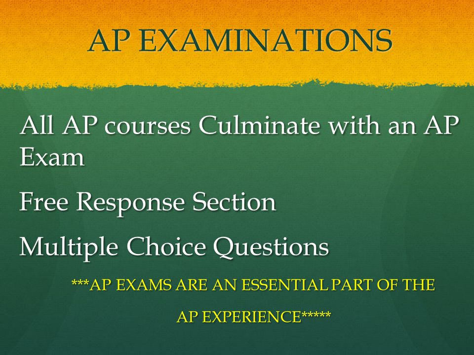 AP EXAMINATIONS All AP courses Culminate with an AP Exam Free Response Section Multiple Choice Questions ***AP EXAMS ARE AN ESSENTIAL PART OF THE AP EXPERIENCE*****