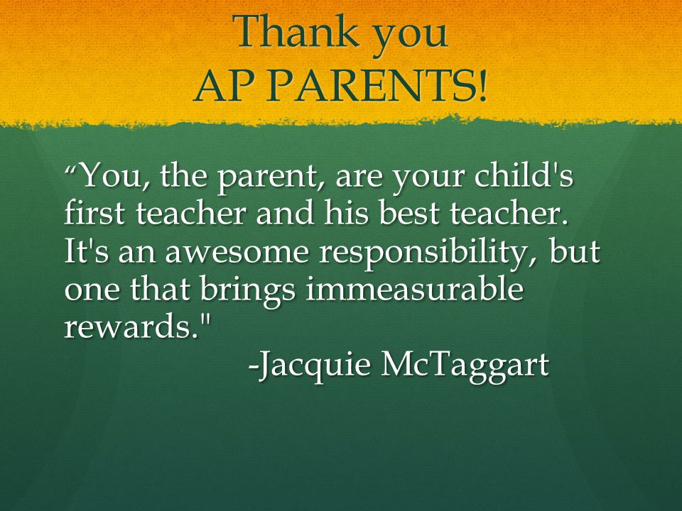 Thank you AP PARENTS. You, the parent, are your child s first teacher and his best teacher.