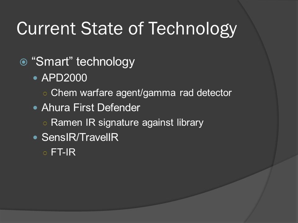 Current State of Technology  Smart technology APD2000 ○ Chem warfare agent/gamma rad detector Ahura First Defender ○ Ramen IR signature against library SensIR/TravelIR ○ FT-IR