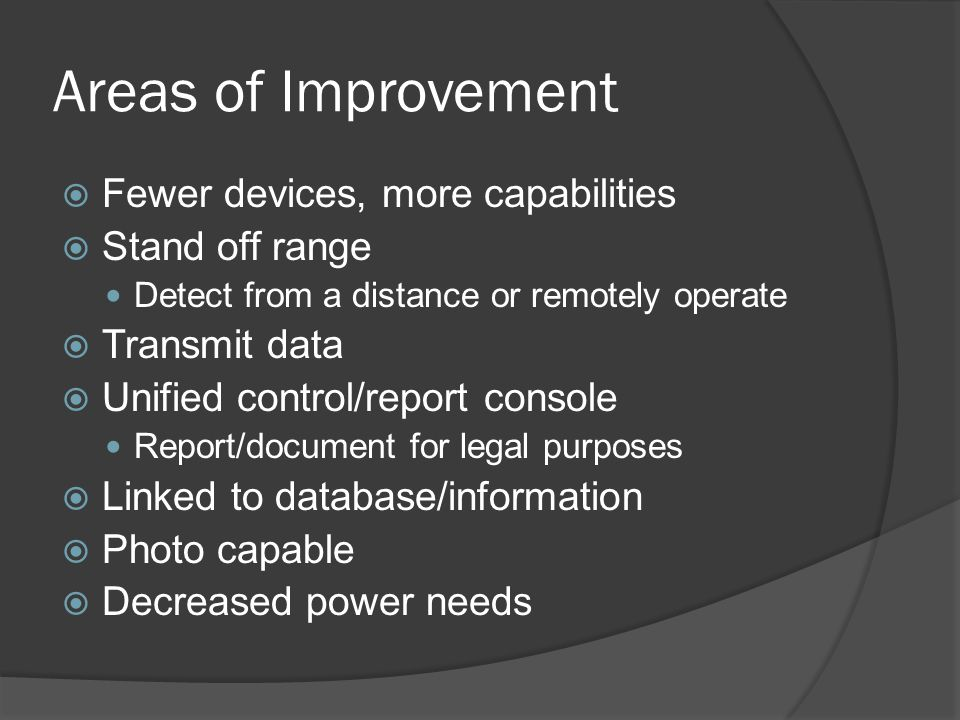Areas of Improvement  Fewer devices, more capabilities  Stand off range Detect from a distance or remotely operate  Transmit data  Unified control/report console Report/document for legal purposes  Linked to database/information  Photo capable  Decreased power needs