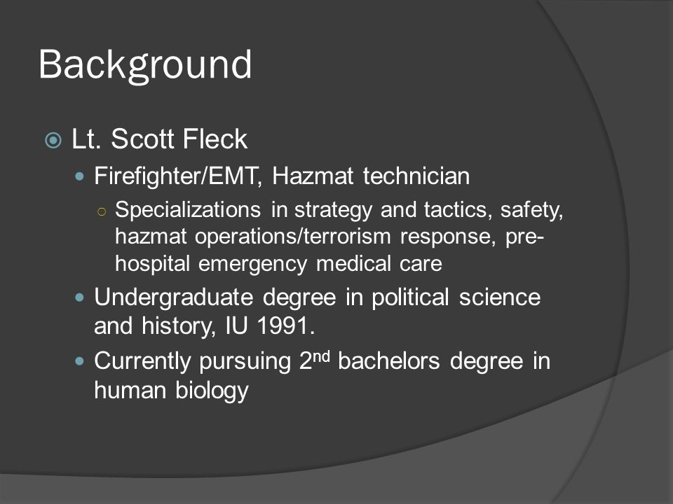 Background  Lt. Scott Fleck Firefighter/EMT, Hazmat technician ○ Specializations in strategy and tactics, safety, hazmat operations/terrorism respons