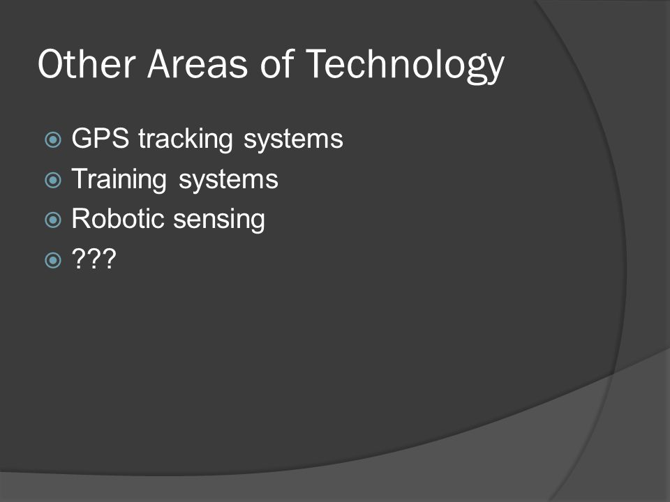 Other Areas of Technology  GPS tracking systems  Training systems  Robotic sensing 
