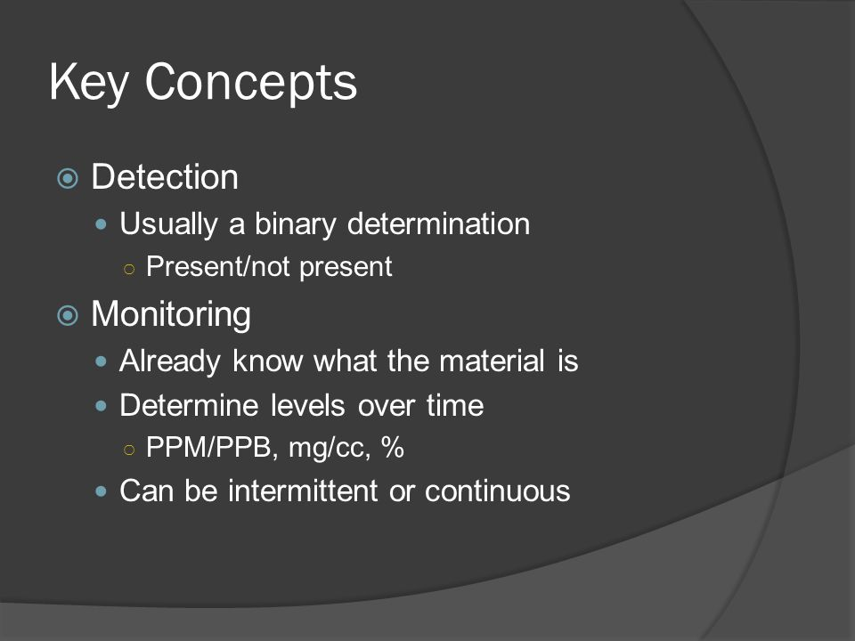Key Concepts  Detection Usually a binary determination ○ Present/not present  Monitoring Already know what the material is Determine levels over tim
