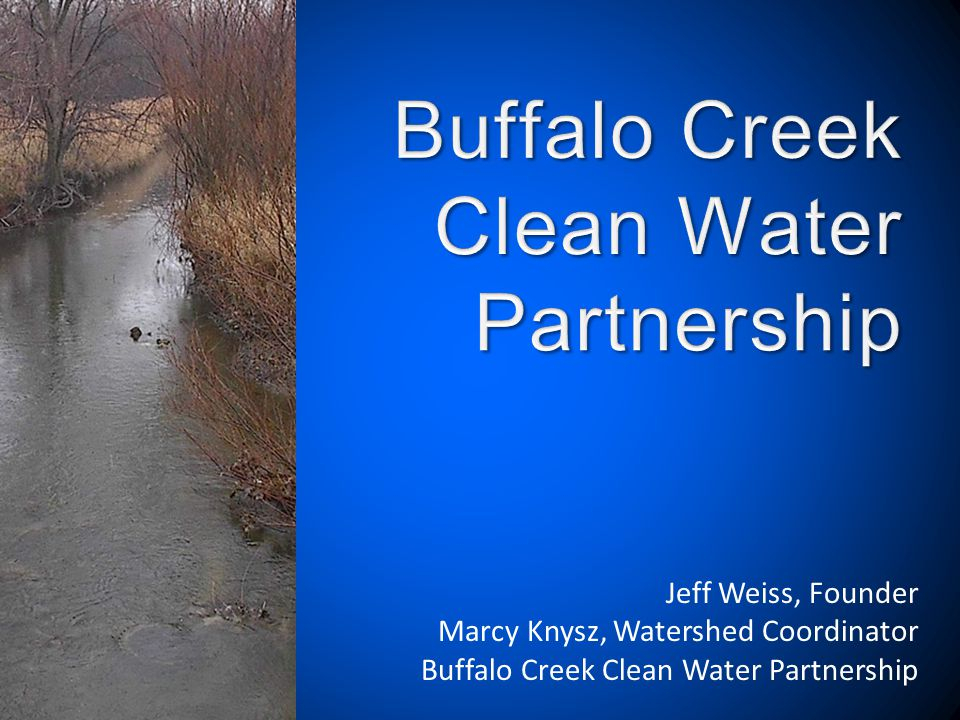 Presentation Outline 1.Who are we? 2.Buffalo Creek Watershed 3.What are we doing? 4.Upcoming events