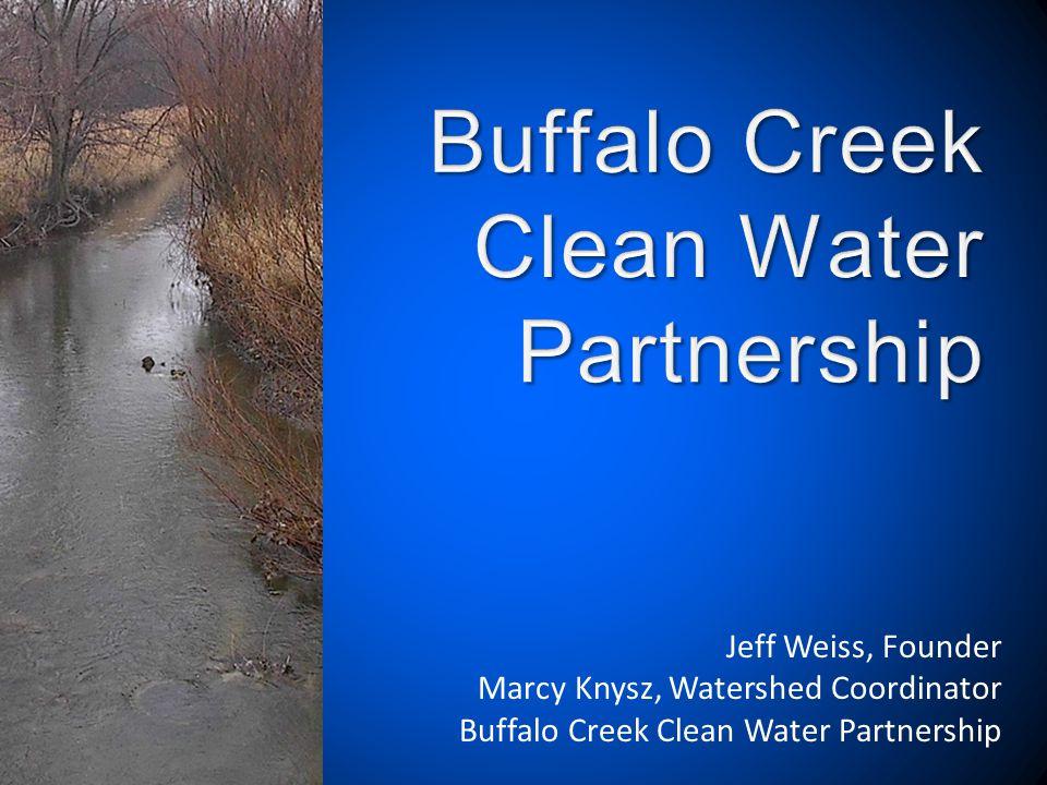 Jeff Weiss, Founder Marcy Knysz, Watershed Coordinator Buffalo Creek Clean Water Partnership