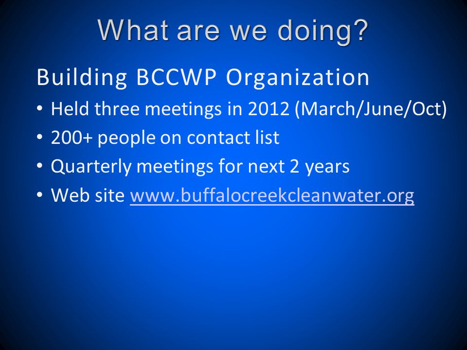 Building BCCWP Organization Held three meetings in 2012 (March/June/Oct) 200+ people on contact list Quarterly meetings for next 2 years Web site www.buffalocreekcleanwater.orgwww.buffalocreekcleanwater.org